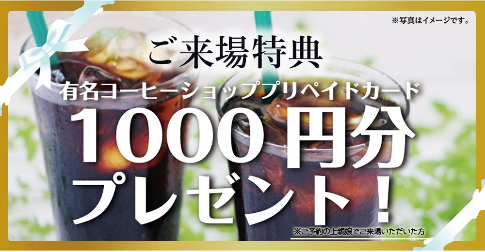 ご来店特典:有名コーヒー店 プリペイド1000円分プレゼント